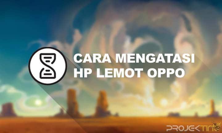 Cara Mengatasi HP Lemot Oppo