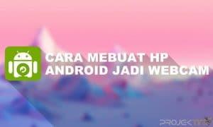 Cara Membuat Hp Android Menjadi Webcam Dengan USB
