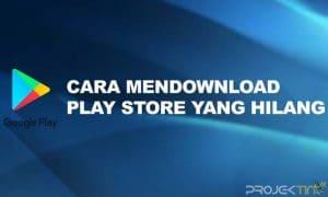 Cara Mendownload Play Store Yang Hilang & Terhapus